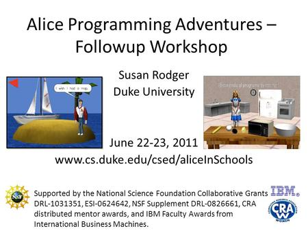 Alice Programming Adventures – Followup Workshop Susan Rodger Duke University June 22-23, 2011 www.cs.duke.edu/csed/aliceInSchools Supported by the National.