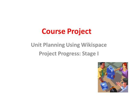 Course Project Unit Planning Using Wikispace Project Progress: Stage I.