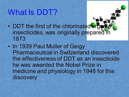 What Is DDT? DDT the first of the chlorinated organic insecticides, was originally prepared in 1873 In 1939 Paul Muller of Geigy Pharmaceutical in Switzerland.