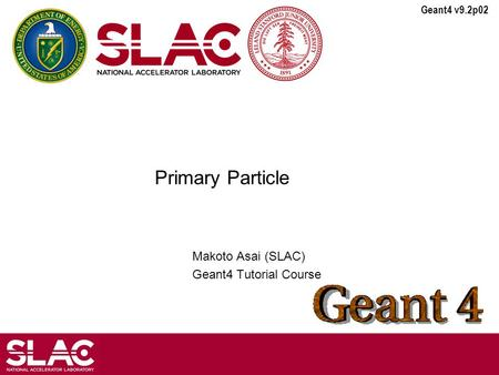 Geant4 v9.2p02 Primary Particle Makoto Asai (SLAC) Geant4 Tutorial Course.