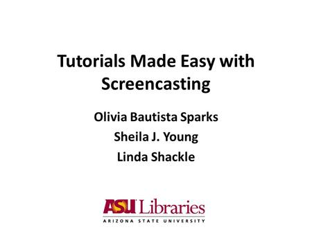 Tutorials Made Easy with Screencasting Olivia Bautista Sparks Sheila J. Young Linda Shackle.