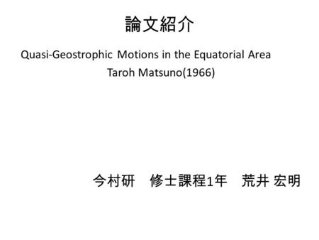 論文紹介 Quasi-Geostrophic Motions in the Equatorial Area Taroh Matsuno(1966) 今村研 修士課程 1 年 荒井 宏明.