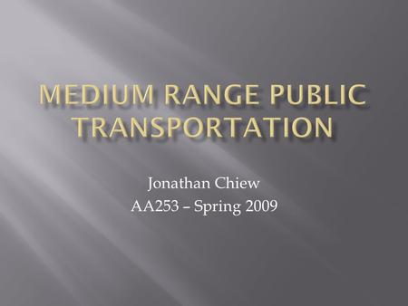 Jonathan Chiew AA253 – Spring 2009.  Develop a top-level public transportation system capable of moving 1.5 million passengers per year between two cities.
