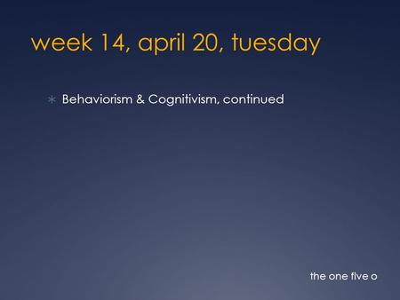 Week 14, april 20, tuesday  Behaviorism & Cognitivism, continued the one five o.