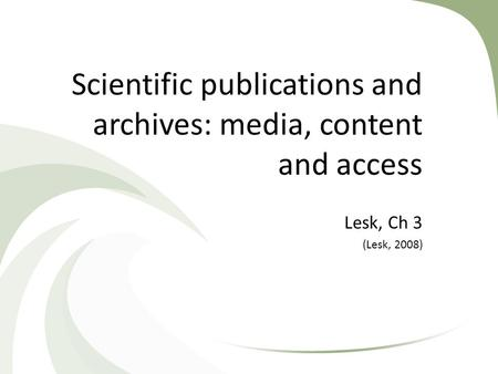 Scientific publications and archives: media, content and access Lesk, Ch 3 (Lesk, 2008)