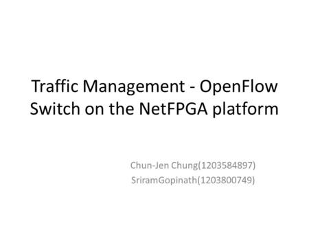 Traffic Management - OpenFlow Switch on the NetFPGA platform Chun-Jen Chung(1203584897) SriramGopinath(1203800749)