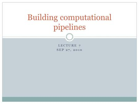 LECTURE 7 SEP 27, 2010 Building computational pipelines.