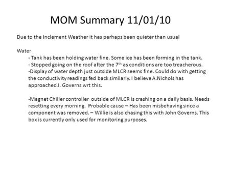 MOM Summary 11/01/10 Due to the Inclement Weather it has perhaps been quieter than usual Water - Tank has been holding water fine. Some ice has been forming.