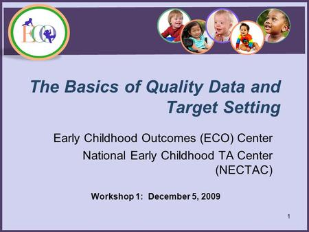 The Basics of Quality Data and Target Setting Early Childhood Outcomes (ECO) Center National Early Childhood TA Center (NECTAC) Workshop 1: December 5,