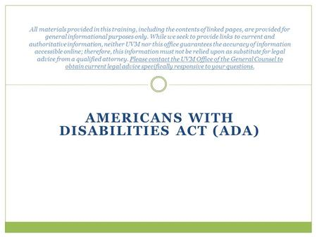AMERICANS WITH DISABILITIES ACT (ADA) All materials provided in this training, including the contents of linked pages, are provided for general informational.