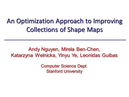 An Optimization Approach to Improving Collections of Shape Maps Andy Nguyen, Mirela Ben-Chen, Katarzyna Welnicka, Yinyu Ye, Leonidas Guibas Computer Science.