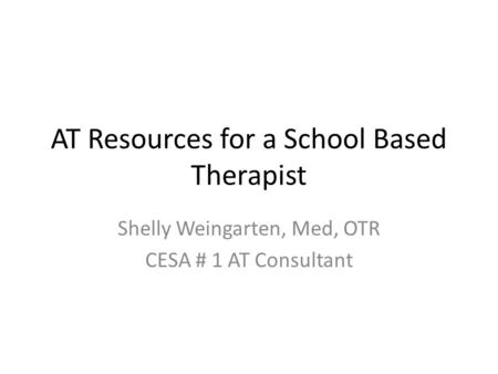 AT Resources for a School Based Therapist Shelly Weingarten, Med, OTR CESA # 1 AT Consultant.