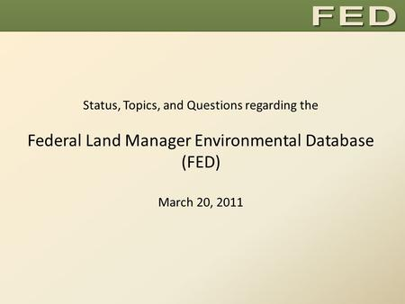 Status, Topics, and Questions regarding the Federal Land Manager Environmental Database (FED) March 20, 2011.