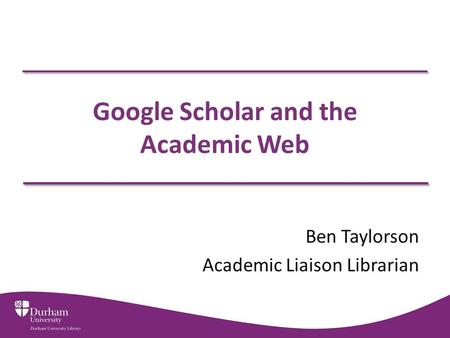 Google Scholar and the Academic Web Ben Taylorson Academic Liaison Librarian.