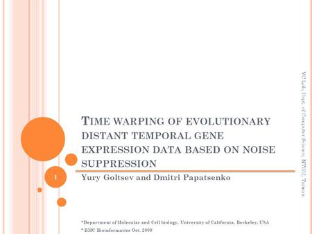 T IME WARPING OF EVOLUTIONARY DISTANT TEMPORAL GENE EXPRESSION DATA BASED ON NOISE SUPPRESSION Yury Goltsev and Dmitri Papatsenko *Department of Molecular.