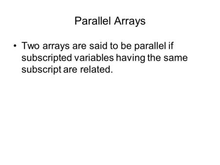 Parallel Arrays Two arrays are said to be parallel if subscripted variables having the same subscript are related.