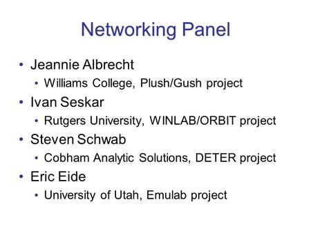 Networking Panel Jeannie Albrecht Williams College, Plush/Gush project Ivan Seskar Rutgers University, WINLAB/ORBIT project Steven Schwab Cobham Analytic.