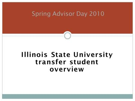 Illinois State University transfer student overview Spring Advisor Day 2010.