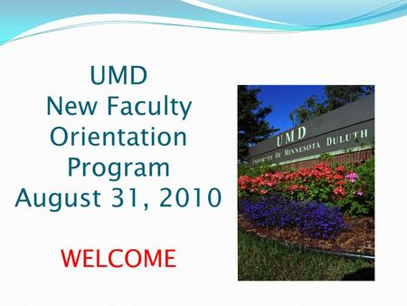UMD New Faculty Orientation Program August 31, 2010 WELCOME.