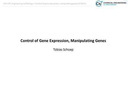 ChE 170: Engineering Cell Biology – Control of gene expression, manipulating genes 11/03/11 Control of Gene Expression, Manipulating Genes Tobias Schoep.