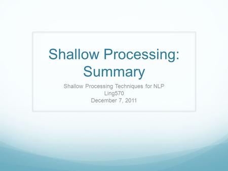 Shallow Processing: Summary Shallow Processing Techniques for NLP Ling570 December 7, 2011.
