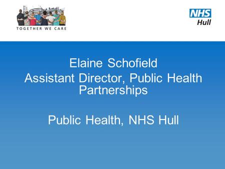 Elaine Schofield Assistant Director, Public Health Partnerships Public Health, NHS Hull.