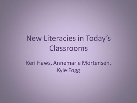 New Literacies in Today's Classrooms Keri Haws, Annemarie Mortensen, Kyle Fogg.