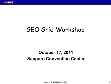 October 17, 2011 Sapporo Convention Center GEO Grid Workshop 1.