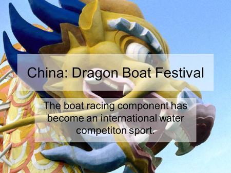 China: Dragon Boat Festival The boat racing component has become an international water competiton sport.