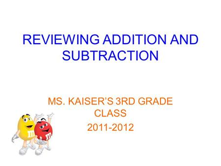 REVIEWING ADDITION AND SUBTRACTION MS. KAISER'S 3RD GRADE CLASS 2011-2012.