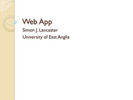 Web App Simon J. Lancaster University of East Anglia.
