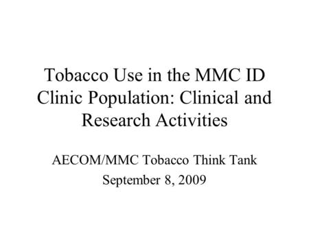 Tobacco Use in the MMC ID Clinic Population: Clinical and Research Activities AECOM/MMC Tobacco Think Tank September 8, 2009.