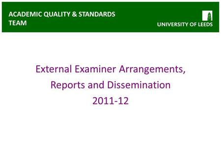 ACADEMIC QUALITY & STANDARDS TEAM External Examiner Arrangements, Reports and Dissemination 2011-12.