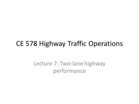 CE 578 Highway Traffic Operations Lecture 7: Two-lane highway performance.