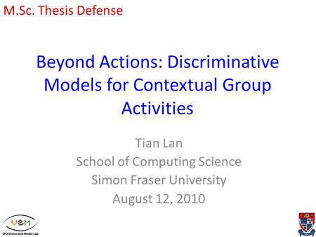 Beyond Actions: Discriminative Models for Contextual Group Activities Tian Lan School of Computing Science Simon Fraser University August 12, 2010 M.Sc.