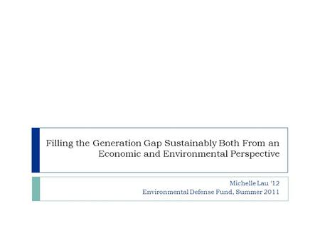 Filling the Generation Gap Sustainably Both From an Economic and Environmental Perspective Michelle Lau '12 Environmental Defense Fund, Summer 2011.