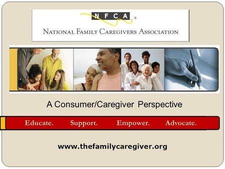 Educate. Support. Empower. Advocate. www.thefamilycaregiver.org A Consumer/Caregiver Perspective.