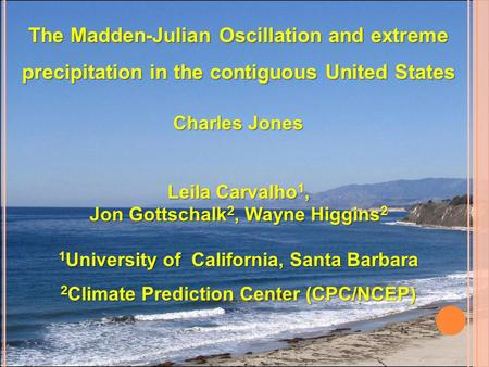 The Madden-Julian Oscillation and extreme precipitation in the contiguous United States Charles Jones Leila Carvalho 1, Jon Gottschalk 2, Wayne Higgins.