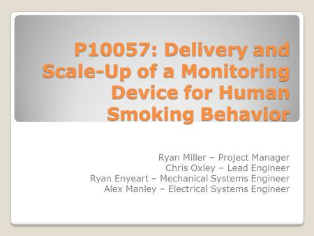 P10057: Delivery and Scale-Up of a Monitoring Device for Human Smoking Behavior Ryan Miller – Project Manager Chris Oxley – Lead Engineer Ryan Enyeart.