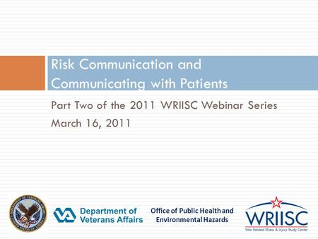 Office of Public Health and Environmental Hazards Part Two of the 2011 WRIISC Webinar Series March 16, 2011 Risk Communication and Communicating with Patients.
