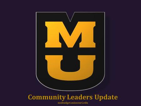 Community Leaders Update mubudget.missouri.edu. Community Leaders 1.Questions to Answer a)If state funding is only 12% of your budget, it can't be that.