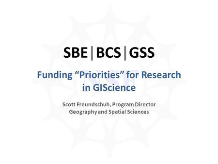 "NSF SBE|BCS|GSS Funding ""Priorities"" for Research in GIScience Scott Freundschuh, Program Director Geography and Spatial Sciences."
