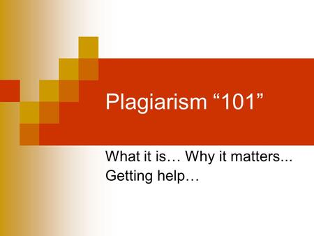 "Plagiarism ""101"" What it is… Why it matters... Getting help…"