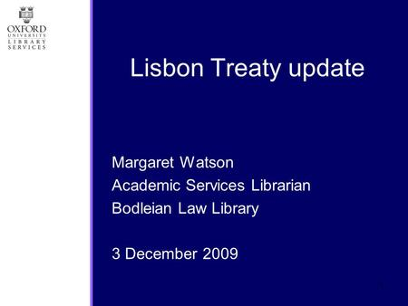 1 Margaret Watson Academic Services Librarian Bodleian Law Library 3 December 2009 Lisbon Treaty update.