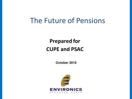 The Future of Pensions October 2010 Prepared for CUPE and PSAC.