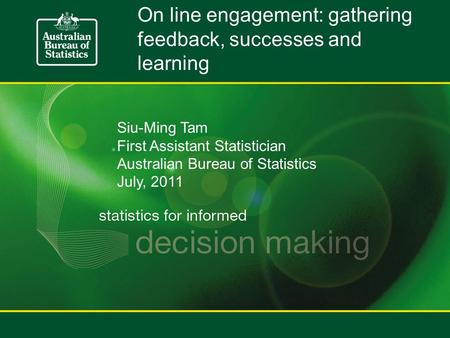 On line engagement: gathering feedback, successes and learning Siu-Ming Tam First Assistant Statistician Australian Bureau of Statistics July, 2011.