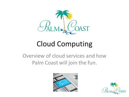 Cloud Computing Overview of cloud services and how Palm Coast will join the fun.
