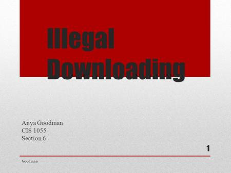 Illegal Downloading Anya Goodman CIS 1055 Section 6 Goodman 1.