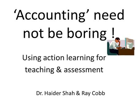 'Accounting' need not be boring ! Dr. Haider Shah & Ray Cobb Using action learning for teaching & assessment.