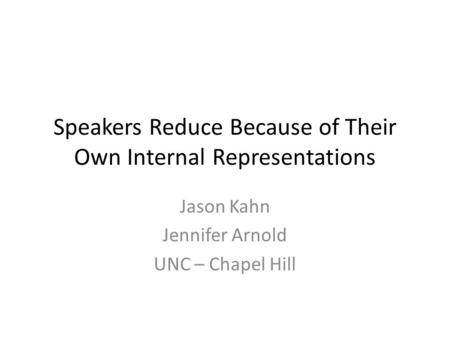 Speakers Reduce Because of Their Own Internal Representations Jason Kahn Jennifer Arnold UNC – Chapel Hill.
